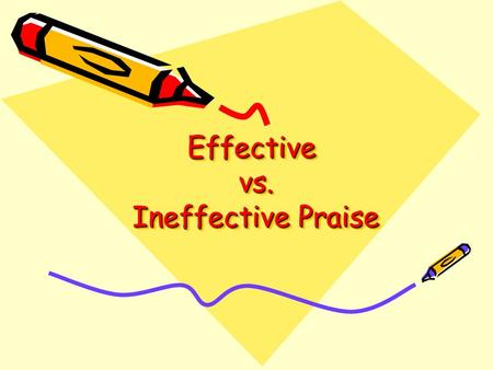 Effective vs. Ineffective Praise. Evaluating Praise Statements During this exercise, we will be evaluating statements to see if they are examples of effective.