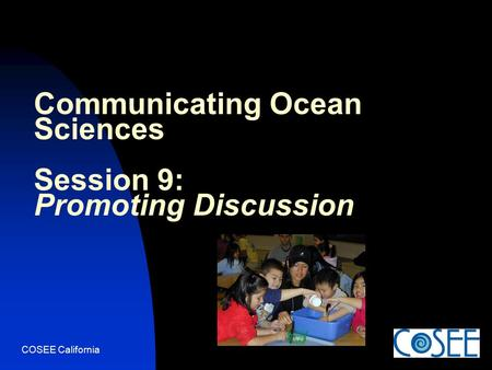COSEE California Communicating Ocean Sciences Session 9: Promoting Discussion.