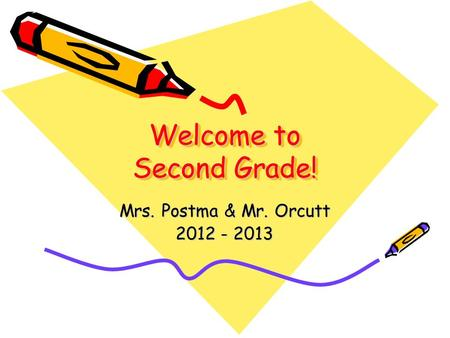 Welcome to Second Grade! Mrs. Postma & Mr. Orcutt 2012 - 2013.