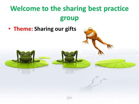 Welcome to the sharing best practice group Theme: Sharing our gifts.