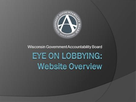 Wisconsin Government Accountability Board. Eye On Lobbying Overview  Eye On Lobbying is Wisconsin's lobbying activity reporting system for Lobbyist licensing.