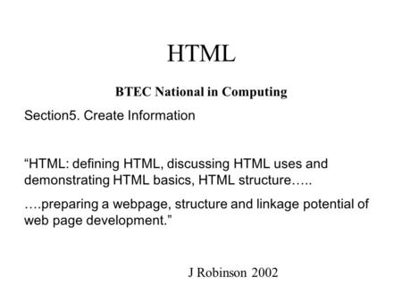 "HTML BTEC National in Computing Section5. Create Information ""HTML: defining HTML, discussing HTML uses and demonstrating HTML basics, HTML structure….."