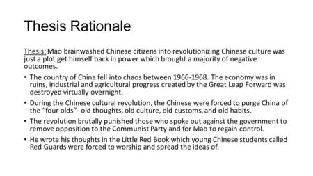 Thesis Rationale Thesis: Mao brainwashed Chinese citizens into revolutionizing Chinese culture was just a plot get himself back in power which brought.