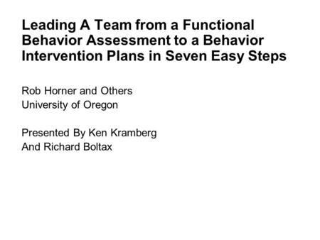 Lead Leading A Team from a Functional Behavior Assessment to a Behavior Intervention Plans in Seven Easy Steps Rob Horner and Others University of Oregon.