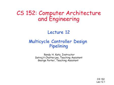 CS 152 Lec 12.1 CS 152: Computer Architecture and Engineering Lecture 12 Multicycle Controller Design Pipelining Randy H. Katz, Instructor Satrajit Chatterjee,