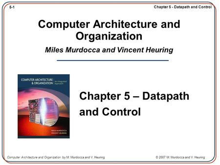 5-1 Chapter 5 - Datapath and Control Computer Architecture and Organization by M. Murdocca and V. Heuring © 2007 M. Murdocca and V. Heuring Computer Architecture.