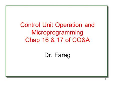 1 Control Unit Operation and Microprogramming Chap 16 & 17 of CO&A Dr. Farag.
