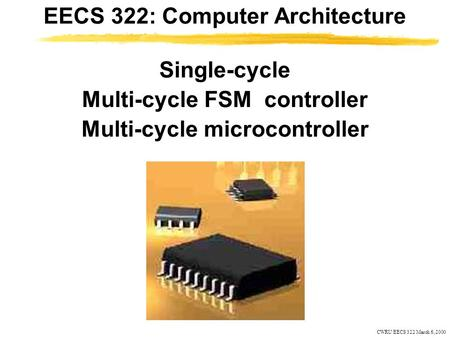 CWRU EECS 322 March 6, 2000 Single-cycle Multi-cycle FSM controller Multi-cycle microcontroller EECS 322: Computer Architecture.