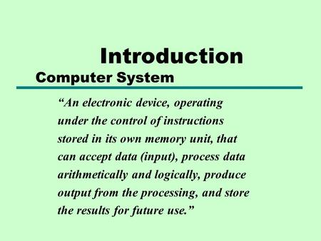 "Introduction Computer System ""An electronic device, operating under the control of instructions stored in its own memory unit, that can accept data (input),"