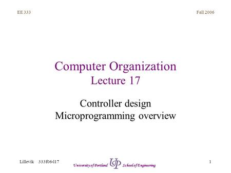 Fall 2006 1 EE 333 Lillevik 333f06-l17 University of Portland School of Engineering Computer Organization Lecture 17 Controller design Microprogramming.