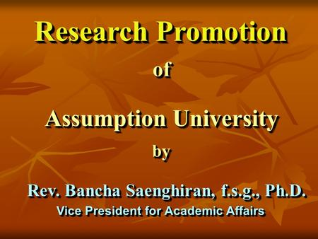 Research Promotion ofof Assumption University byby Rev. Bancha Saenghiran, f.s.g., Ph.D. Vice President for Academic Affairs.