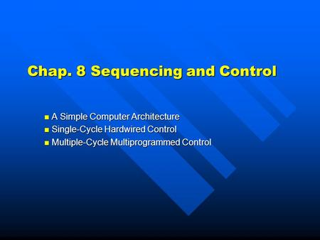 Chap. 8 Sequencing and Control A Simple Computer Architecture A Simple Computer Architecture Single-Cycle Hardwired Control Single-Cycle Hardwired Control.