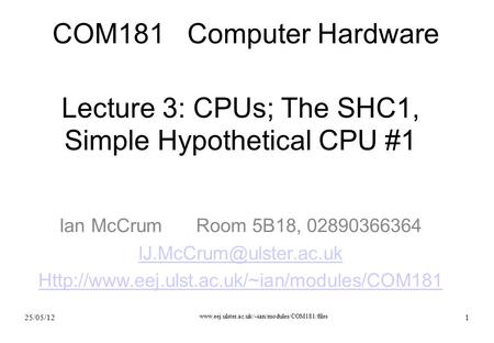 25/05/12  1 Lecture 3: CPUs; The SHC1, Simple Hypothetical CPU #1 Ian McCrumRoom 5B18, 02890366364