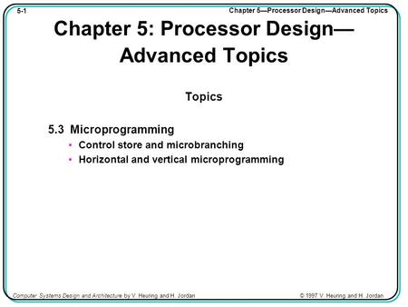 5-1 Chapter 5—Processor Design—Advanced Topics Computer Systems Design and Architecture by V. Heuring and H. Jordan © 1997 V. Heuring and H. Jordan Chapter.