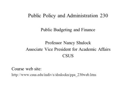 Public Policy and Administration 230 Public Budgeting and Finance Professor Nancy Shulock Associate Vice President for Academic Affairs CSUS Course web.