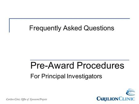 Carilion Clinic, Office of Sponsored Projects Frequently Asked Questions Pre-Award Procedures For Principal Investigators.