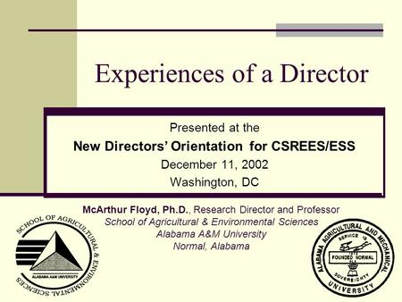 Experiences of a Director Presented at the New Directors' Orientation for CSREES/ESS December 11, 2002 Washington, DC McArthur Floyd, Ph.D., Research.