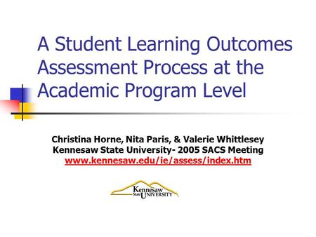 A Student Learning Outcomes Assessment Process at the Academic Program Level Christina Horne, Nita Paris, & Valerie Whittlesey Kennesaw State University-