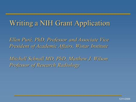 12/11/2009 Writing a NIH Grant Application Ellen Puré, PhD, Professor and Associate Vice President of Academic Affairs, Wistar Institute Mitchell Schnall.