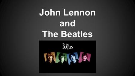 John Lennon and The Beatles. Life of John Lennon John was born on October 9, 1940 in Liverpool, England He is named after his Grandfather His dad did.