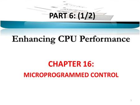 PART 6: (1/2) Enhancing CPU Performance CHAPTER 16: MICROPROGRAMMED CONTROL 1.