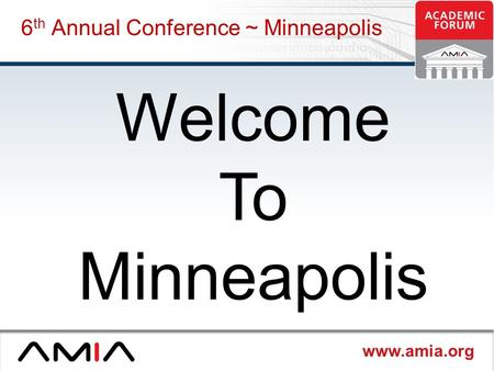 Www.amia.org 6 th Annual Conference ~ Minneapolis Welcome To Minneapolis.