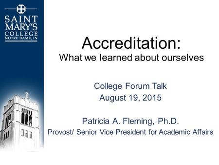 Accreditation: What we learned about ourselves College Forum Talk August 19, 2015 Patricia A. Fleming, Ph.D. Provost/ Senior Vice President for Academic.
