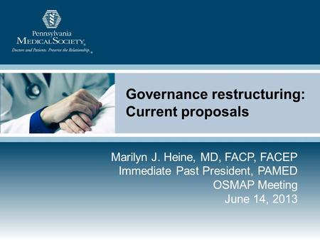 Governance restructuring: Current proposals Marilyn J. Heine, MD, FACP, FACEP Immediate Past President, PAMED OSMAP Meeting June 14, 2013.