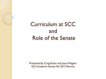 Curriculum at SCC and Role of the Senate Presented by Craig Rutan and Joyce Wagner SCC Academic Senate Fall 2013 Retreat.