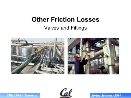 CBE 150A – Transport Spring Semester 2014 Other Friction Losses Valves and Fittings.