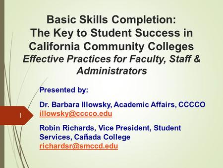 Basic Skills Completion: The Key to Student Success in California Community Colleges Effective Practices for Faculty, Staff & Administrators 1 Presented.