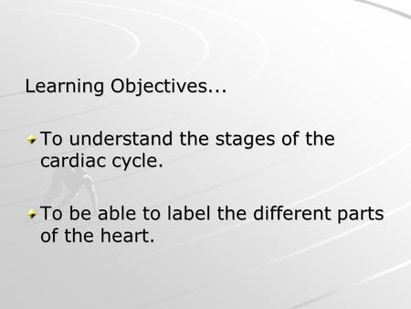 Learning Objectives... To understand the stages of the cardiac cycle. To be able to label the different parts of the heart.