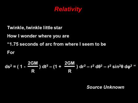 "Relativity ds 2 = ( 1 - ) dt 2 – (1 + ) dr 2 – r 2 dθ 2 – r 2 sin 2 θ dφ 2 "" 2GM R R Twinkle, twinkle little star How I wonder where you are ""1.75 seconds."