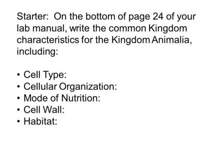 Starter: On the bottom of page 24 of your lab manual, write the common Kingdom characteristics for the Kingdom Animalia, including: Cell Type: Cellular.