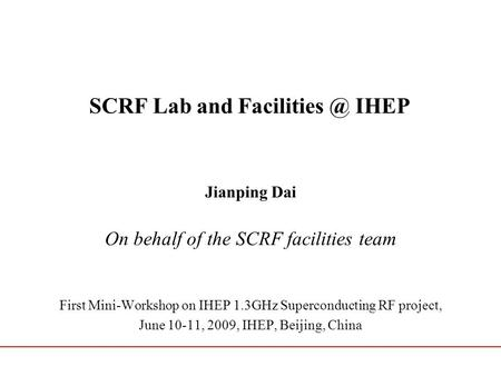 SCRF Lab and IHEP Jianping Dai On behalf of the SCRF facilities team First Mini-Workshop on IHEP 1.3GHz Superconducting RF project, June 10-11,