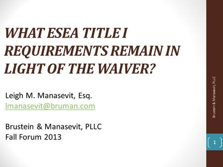 WHAT ESEA TITLE I REQUIREMENTS REMAIN IN LIGHT OF THE WAIVER? 1 Leigh M. Manasevit, Esq. Brustein & Manasevit, PLLC Fall Forum 2013.