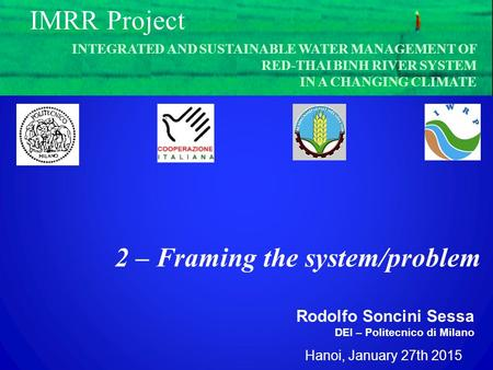 Hanoi, January 27th 2015 Rodolfo Soncini Sessa DEI – Politecnico di Milano IMRR Project 2 – Framing the system/problem INTEGRATED AND SUSTAINABLE WATER.