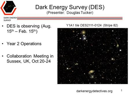 Dark Energy Survey (DES) (Presenter: Douglas Tucker) DES is observing (Aug. 15 th – Feb. 15 th ) Year 2 Operations Collaboration Meeting in Sussex, UK,