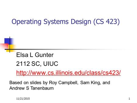 11/21/20151 Operating Systems Design (CS 423) Elsa L Gunter 2112 SC, UIUC  Based on slides by Roy Campbell, Sam.