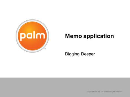 © 2006 Palm, Inc. All worldwide rights reserved. Memo application Digging Deeper.