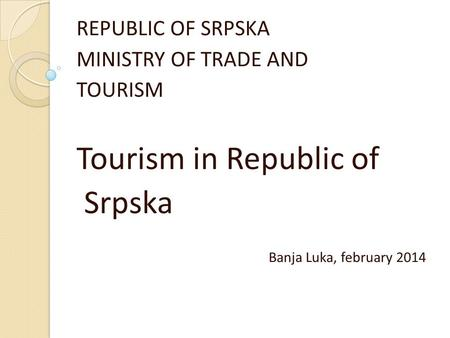 REPUBLIC OF SRPSKA MINISTRY OF TRADE AND TOURISM Tourism in Republic of Srpska Banja Luka, february 2014.