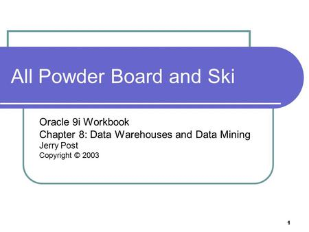 1 All Powder Board and Ski Oracle 9i Workbook Chapter 8: Data Warehouses and Data Mining Jerry Post Copyright © 2003.