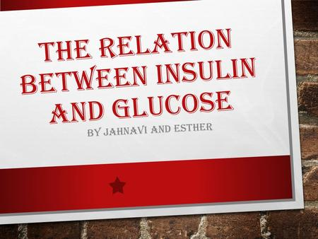 THE RELATION BETWEEN INSULIN AND GLUCOSE BY JAHNAVI AND ESTHER.