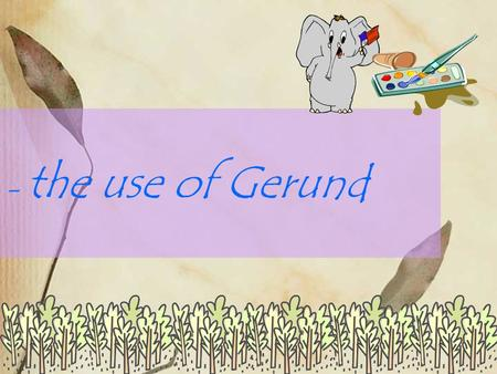 - the use of Gerund. Do you remember what Joey loved doing? Joey loved painting waterfalls, trees and birds. How many verbs can you find in this sentence?