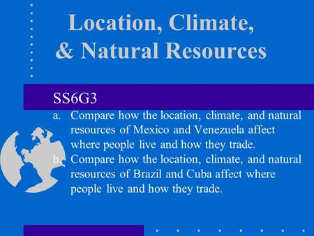 Location, Climate, & Natural Resources SS6G3 a.Compare how the location, climate, and natural resources of Mexico and Venezuela affect where people live.