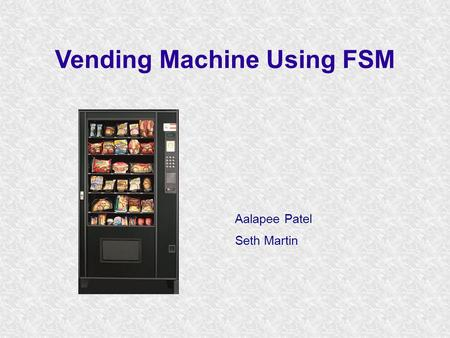 Vending Machine Using FSM Aalapee Patel Seth Martin.