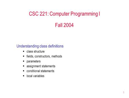 1 CSC 221: Computer Programming I Fall 2004 Understanding class definitions  class structure  fields, constructors, methods  parameters  assignment.