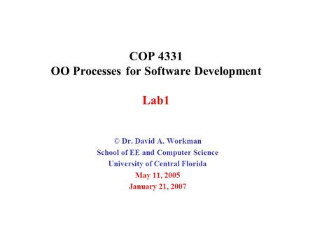COP 4331 OO Processes for Software Development Lab1 © Dr. David A. Workman School of EE and Computer Science University of Central Florida May 11, 2005.