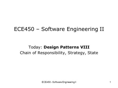 ECE450 - Software Engineering II1 ECE450 – Software Engineering II Today: Design Patterns VIII Chain of Responsibility, Strategy, State.
