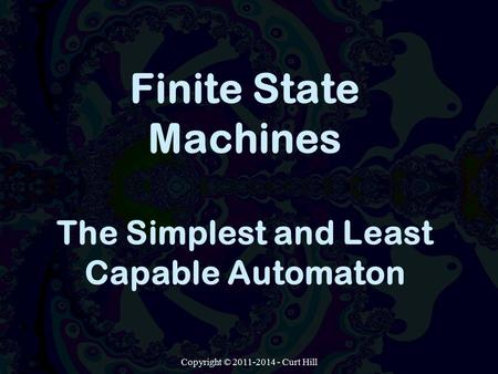 Copyright © 2011-2014 - Curt Hill Finite State Machines The Simplest and Least Capable Automaton.